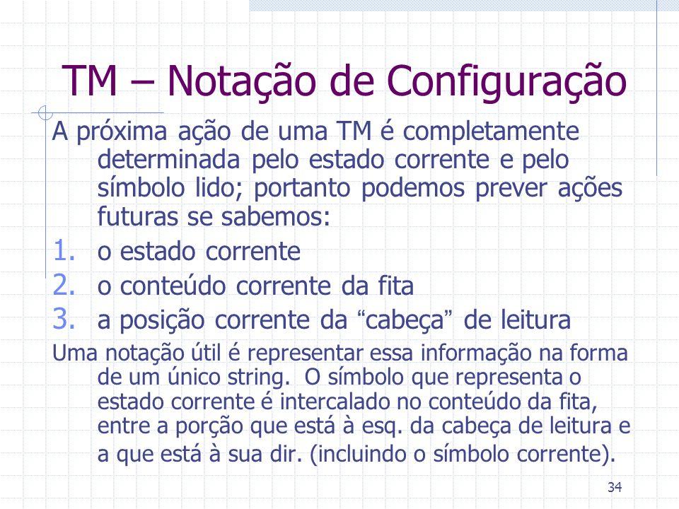 34 TM – Notação de Configuração A próxima ação de uma TM é completamente determinada pelo estado corrente e pelo símbolo lido; portanto podemos prever