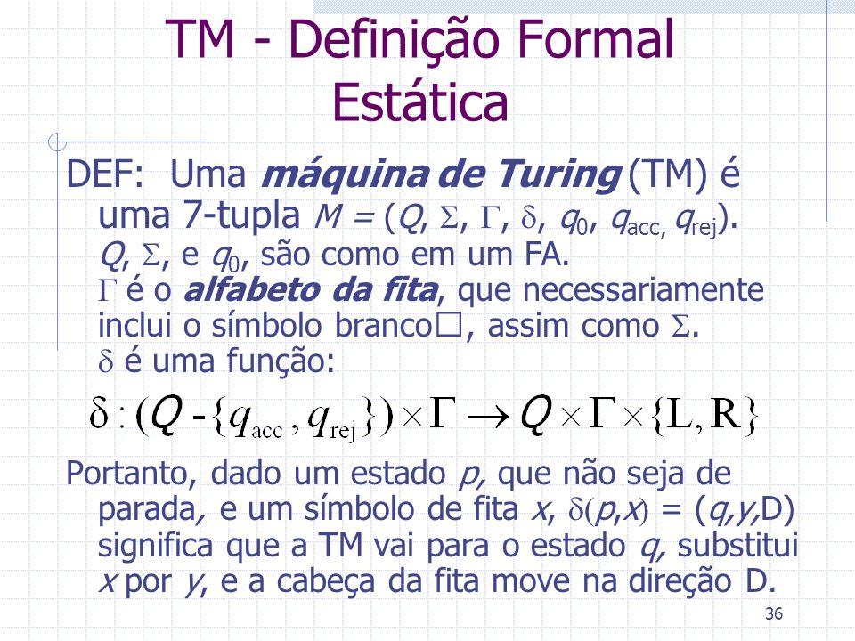 36 TM - Definição Formal Estática DEF: Uma máquina de Turing (TM) é uma 7-tupla M = (Q,,,, q 0, q acc, q rej ). Q,, e q 0, são como em um FA. é o alfa
