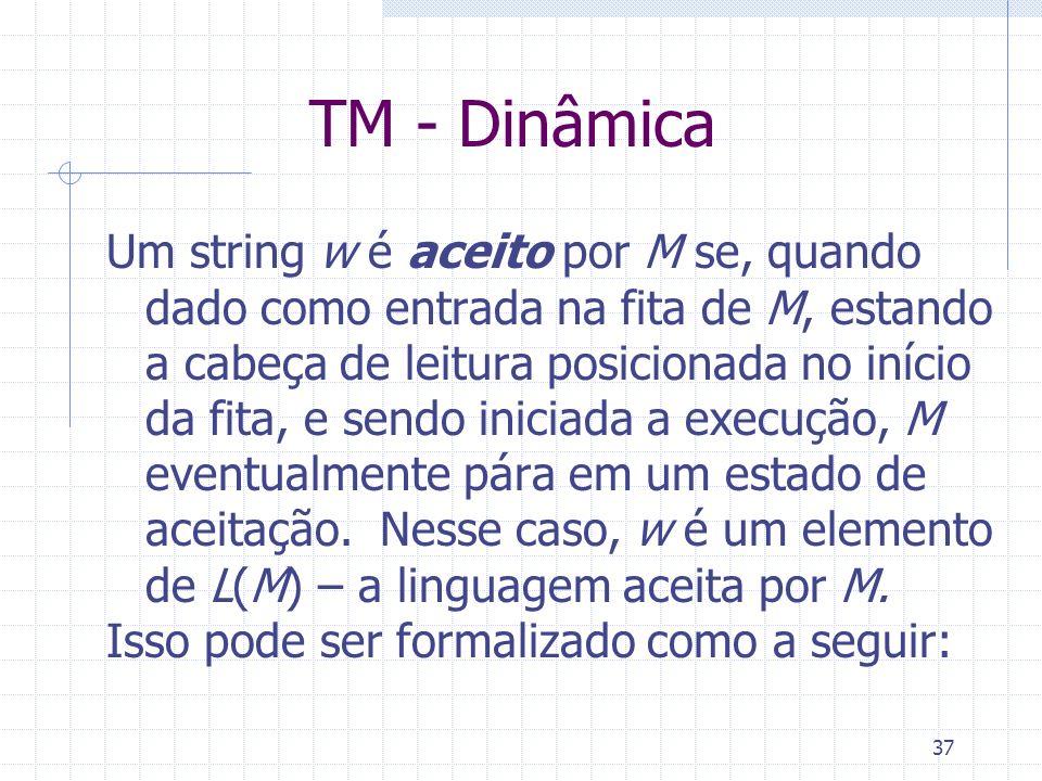 37 TM - Dinâmica Um string w é aceito por M se, quando dado como entrada na fita de M, estando a cabeça de leitura posicionada no início da fita, e se