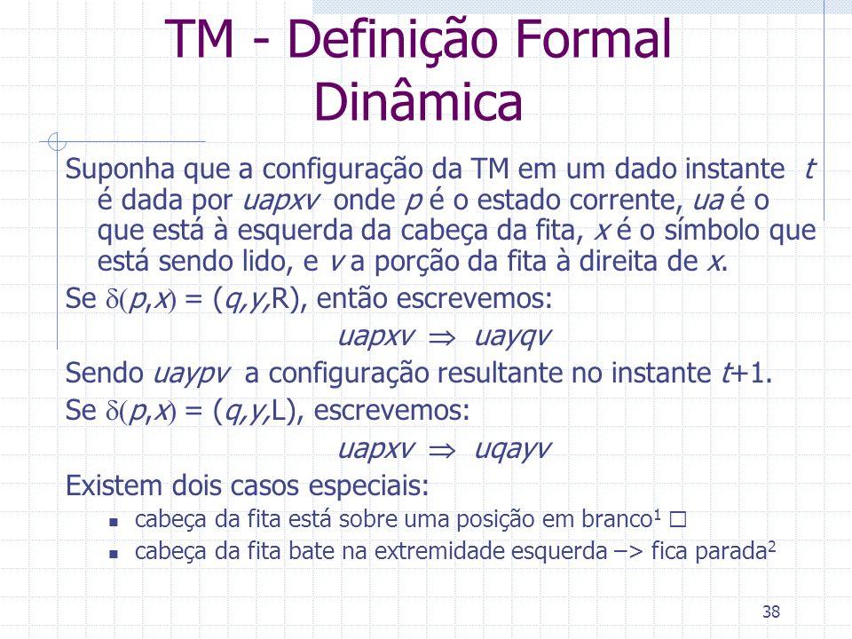 38 TM - Definição Formal Dinâmica Suponha que a configuração da TM em um dado instante t é dada por uapxv onde p é o estado corrente, ua é o que está