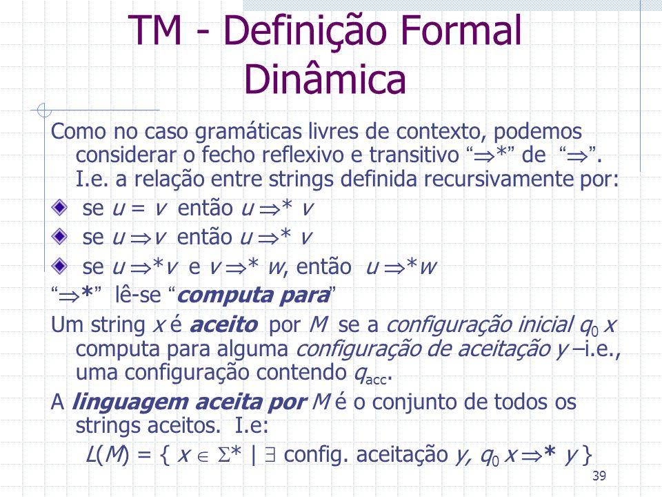 39 TM - Definição Formal Dinâmica Como no caso gramáticas livres de contexto, podemos considerar o fecho reflexivo e transitivo * de. I.e. a relação e