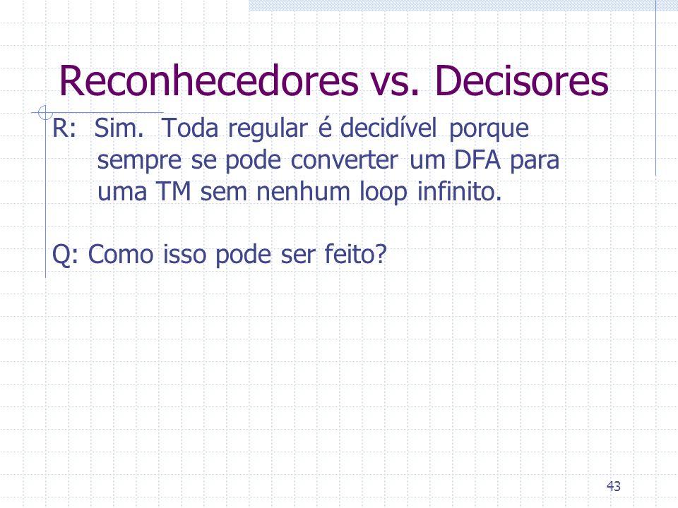 43 Reconhecedores vs. Decisores R: Sim. Toda regular é decidível porque sempre se pode converter um DFA para uma TM sem nenhum loop infinito. Q: Como