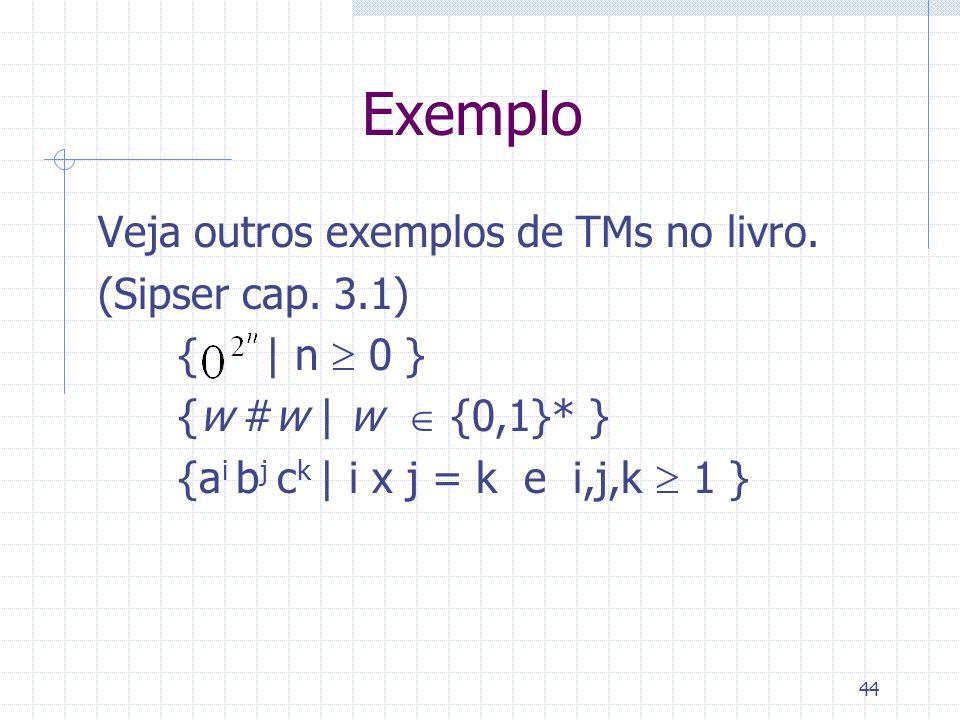 44 Exemplo Veja outros exemplos de TMs no livro. (Sipser cap. 3.1) { | n 0 } {w #w | w {0,1}* } {a i b j c k | i x j = k e i,j,k 1 }