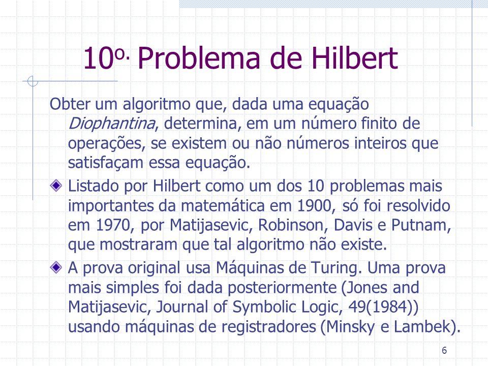 10 o. Problema de Hilbert Obter um algoritmo que, dada uma equação Diophantina, determina, em um número finito de operações, se existem ou não números