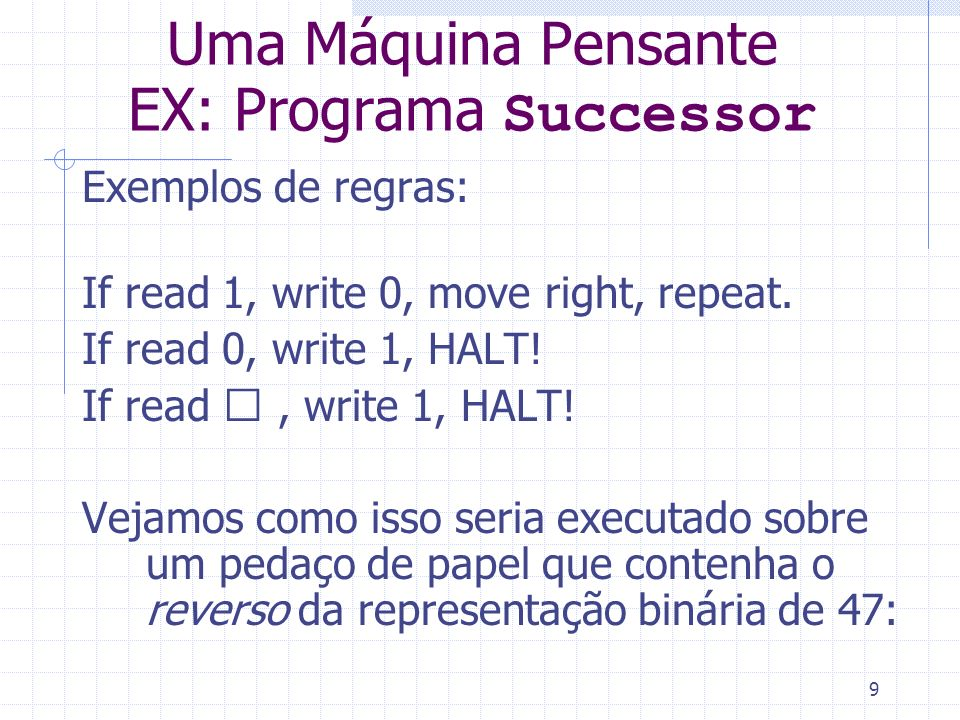 9 Uma Máquina Pensante EX: Programa Successor Exemplos de regras: If read 1, write 0, move right, repeat. If read 0, write 1, HALT! If read , write 1