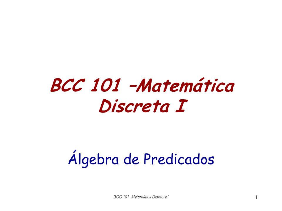 BCC 101 –Matemática Discreta I Álgebra de Predicados BCC 101 Matemática Discreta I 1