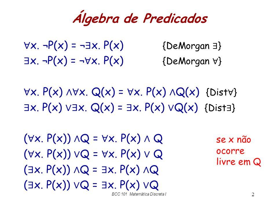 Álgebra de Predicados x. ¬P(x) = ¬ x. P(x) {DeMorgan } x. P(x) x. Q(x) = x. P(x) Q(x) {Dist } ( x. P(x)) Q = x. P(x) Q BCC 101 Matemática Discreta I 2