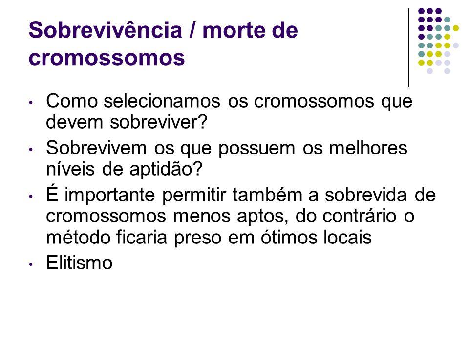 Sobrevivência / morte de cromossomos Como selecionamos os cromossomos que devem sobreviver? Sobrevivem os que possuem os melhores níveis de aptidão? É