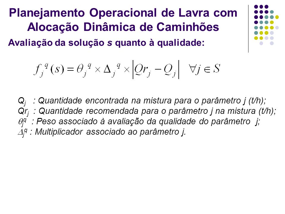 Avaliação da solução s quanto à qualidade: Planejamento Operacional de Lavra com Alocação Dinâmica de Caminhões Q j : Quantidade encontrada na mistura