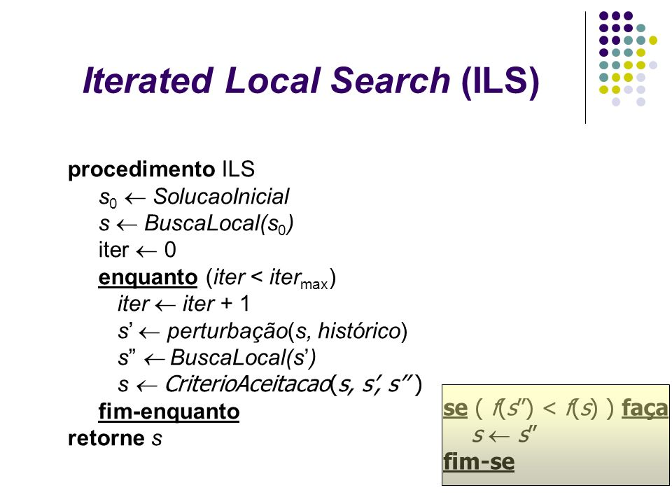 Iterated Local Search (ILS) procedimento ILS s 0 SolucaoInicial s BuscaLocal(s 0 ) iter 0 enquanto (iter < iter max ) iter iter + 1 s perturbação(s, h