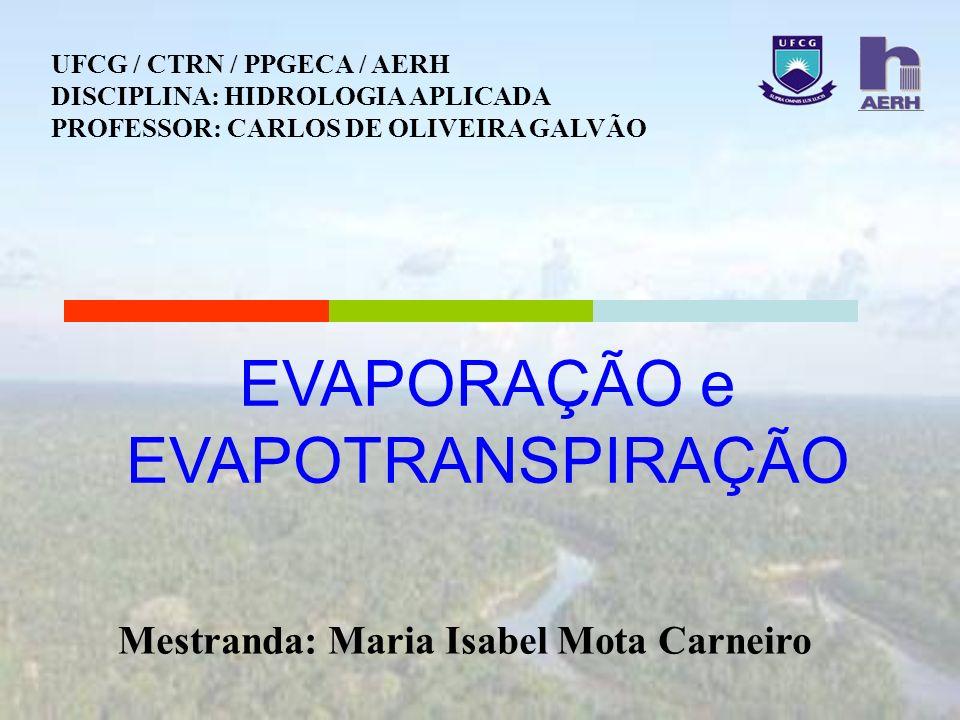 EVAPORAÇÃO e EVAPOTRANSPIRAÇÃO Mestranda: Maria Isabel Mota Carneiro UFCG / CTRN / PPGECA / AERH DISCIPLINA: HIDROLOGIA APLICADA PROFESSOR: CARLOS DE