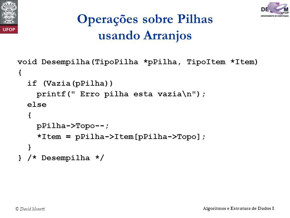 © David Menotti Algoritmos e Estrutura de Dados I Operações sobre Pilhas usando Arranjos void Desempilha(TipoPilha *pPilha, TipoItem *Item) { if (Vazi