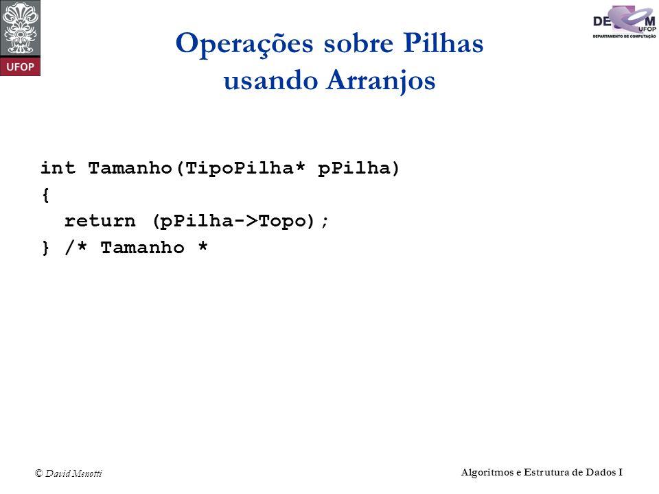© David Menotti Algoritmos e Estrutura de Dados I Operações sobre Pilhas usando Arranjos int Tamanho(TipoPilha* pPilha) { return (pPilha->Topo); } /*