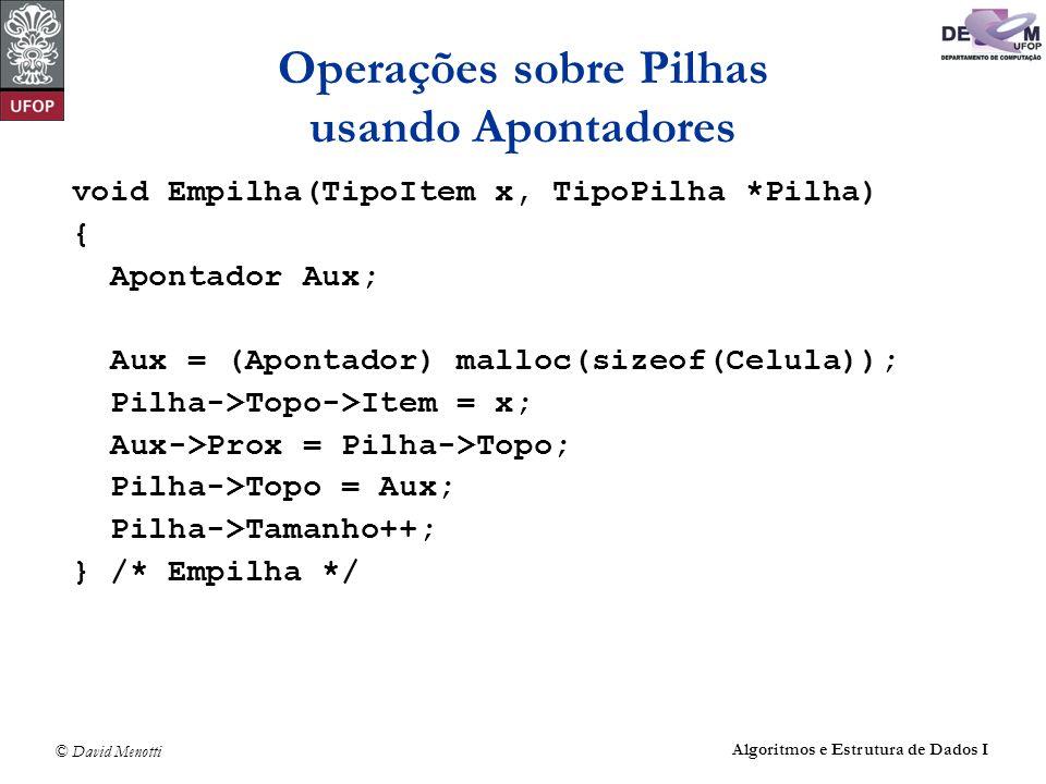 © David Menotti Algoritmos e Estrutura de Dados I Operações sobre Pilhas usando Apontadores void Empilha(TipoItem x, TipoPilha *Pilha) { Apontador Aux