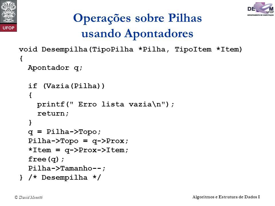 © David Menotti Algoritmos e Estrutura de Dados I Operações sobre Pilhas usando Apontadores void Desempilha(TipoPilha *Pilha, TipoItem *Item) { Aponta