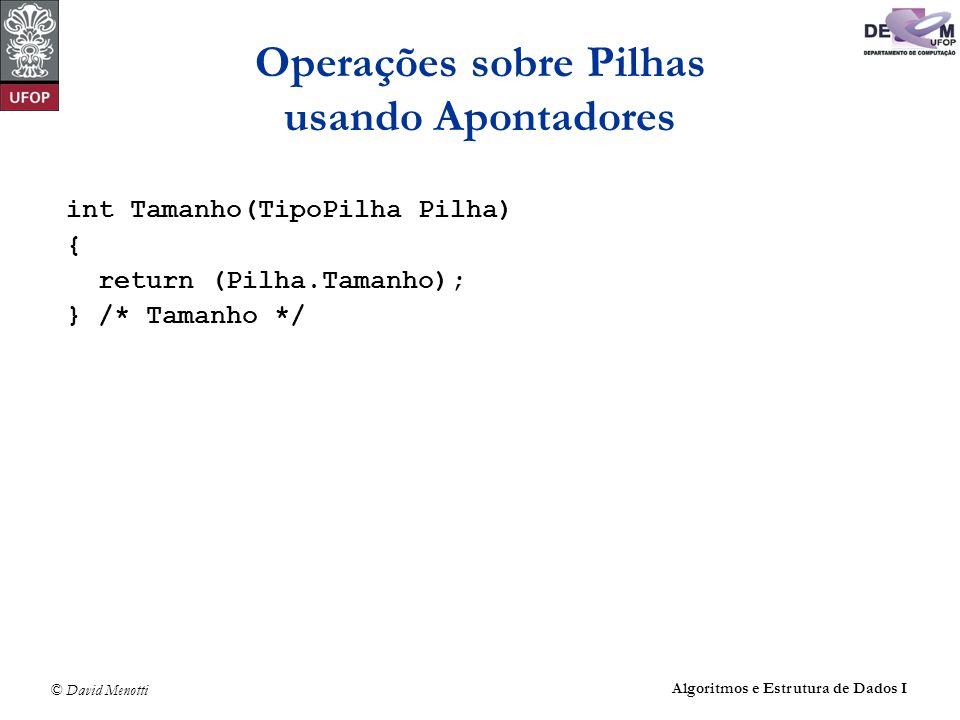 © David Menotti Algoritmos e Estrutura de Dados I Operações sobre Pilhas usando Apontadores int Tamanho(TipoPilha Pilha) { return (Pilha.Tamanho); } /