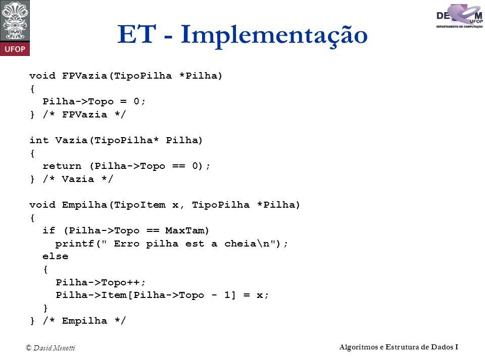 © David Menotti Algoritmos e Estrutura de Dados I ET - Implementação void FPVazia(TipoPilha *Pilha) { Pilha->Topo = 0; } /* FPVazia */ int Vazia(TipoP