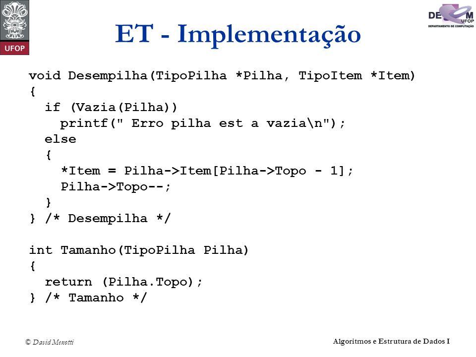 © David Menotti Algoritmos e Estrutura de Dados I ET - Implementação void Desempilha(TipoPilha *Pilha, TipoItem *Item) { if (Vazia(Pilha)) printf(