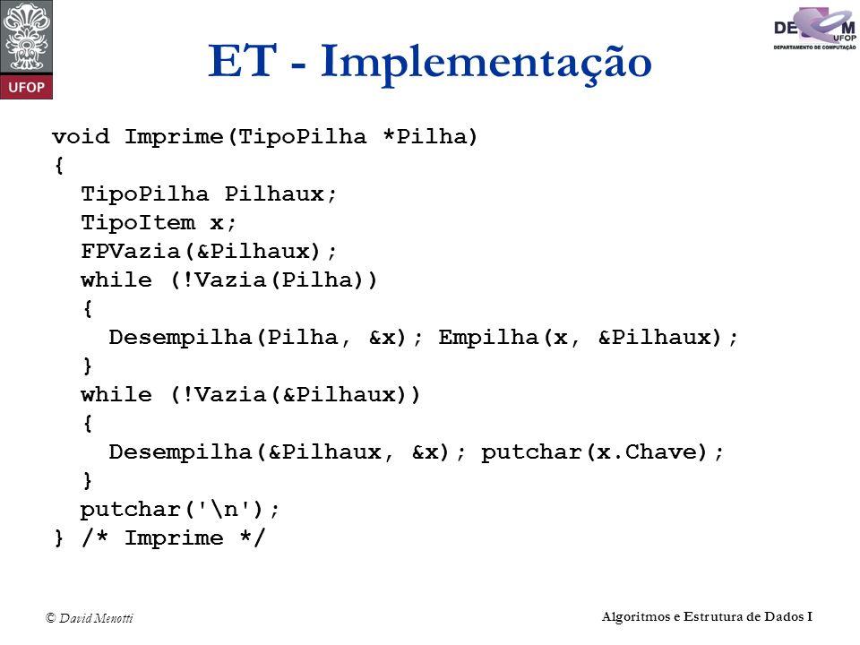 © David Menotti Algoritmos e Estrutura de Dados I ET - Implementação void Imprime(TipoPilha *Pilha) { TipoPilha Pilhaux; TipoItem x; FPVazia(&Pilhaux)