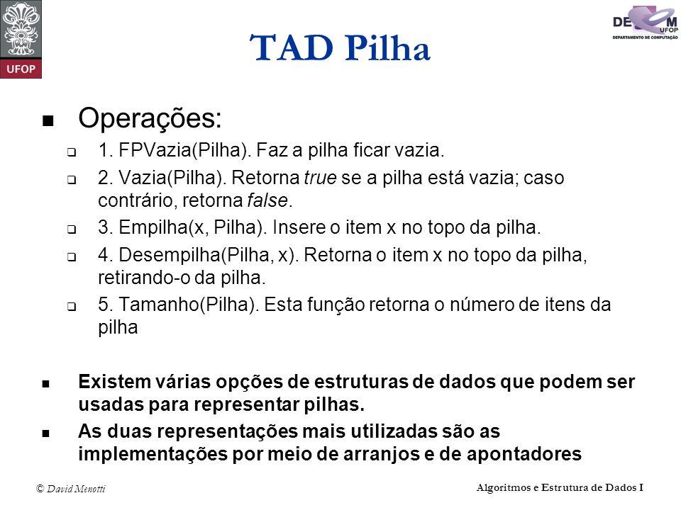 © David Menotti Algoritmos e Estrutura de Dados I TAD Pilha Operações: 1. FPVazia(Pilha). Faz a pilha ficar vazia. 2. Vazia(Pilha). Retorna true se a