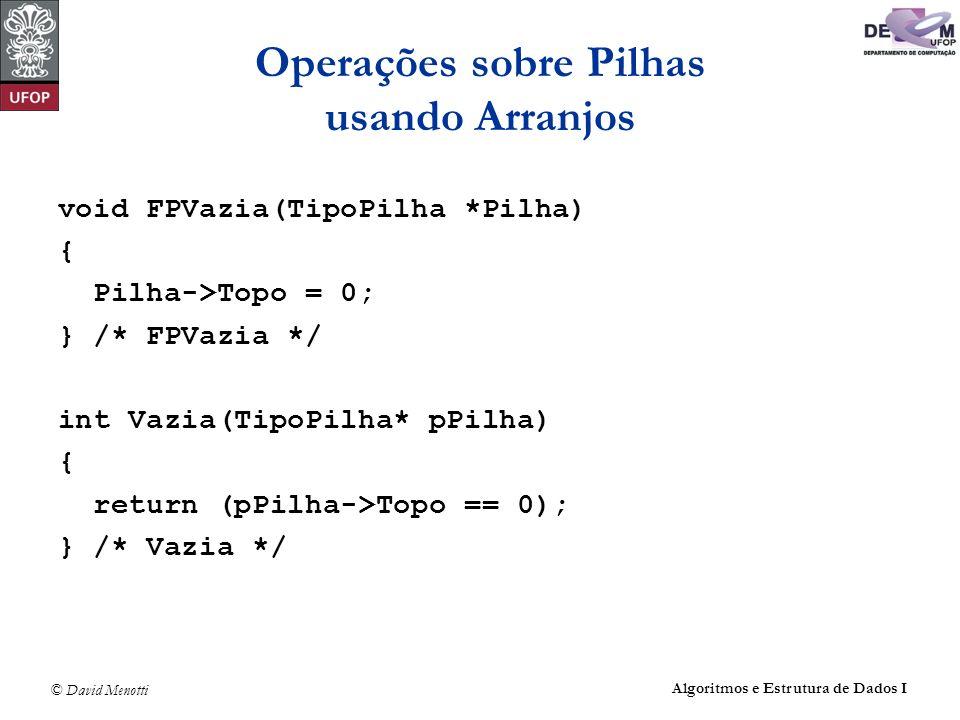 © David Menotti Algoritmos e Estrutura de Dados I Operações sobre Pilhas usando Arranjos void FPVazia(TipoPilha *Pilha) { Pilha->Topo = 0; } /* FPVazi