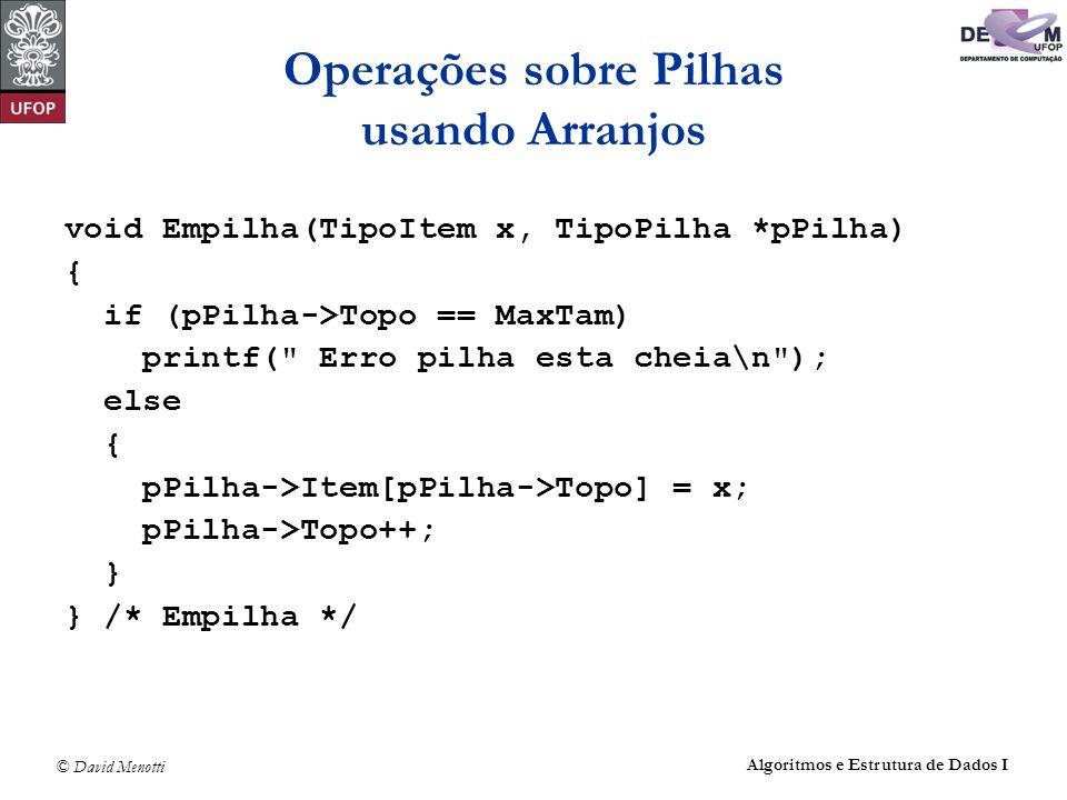 © David Menotti Algoritmos e Estrutura de Dados I Operações sobre Pilhas usando Arranjos void Empilha(TipoItem x, TipoPilha *pPilha) { if (pPilha->Top