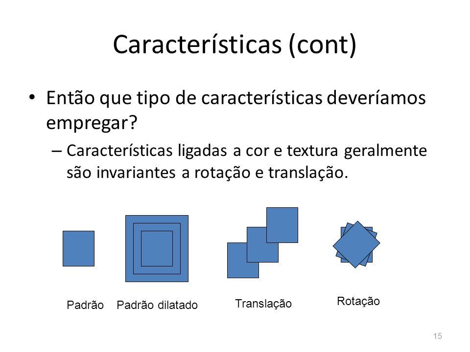 Características (cont) Então que tipo de características deveríamos empregar? – Características ligadas a cor e textura geralmente são invariantes a r