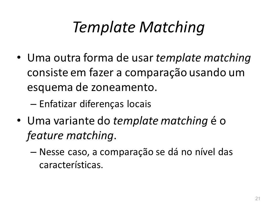 Template Matching Uma outra forma de usar template matching consiste em fazer a comparação usando um esquema de zoneamento. – Enfatizar diferenças loc