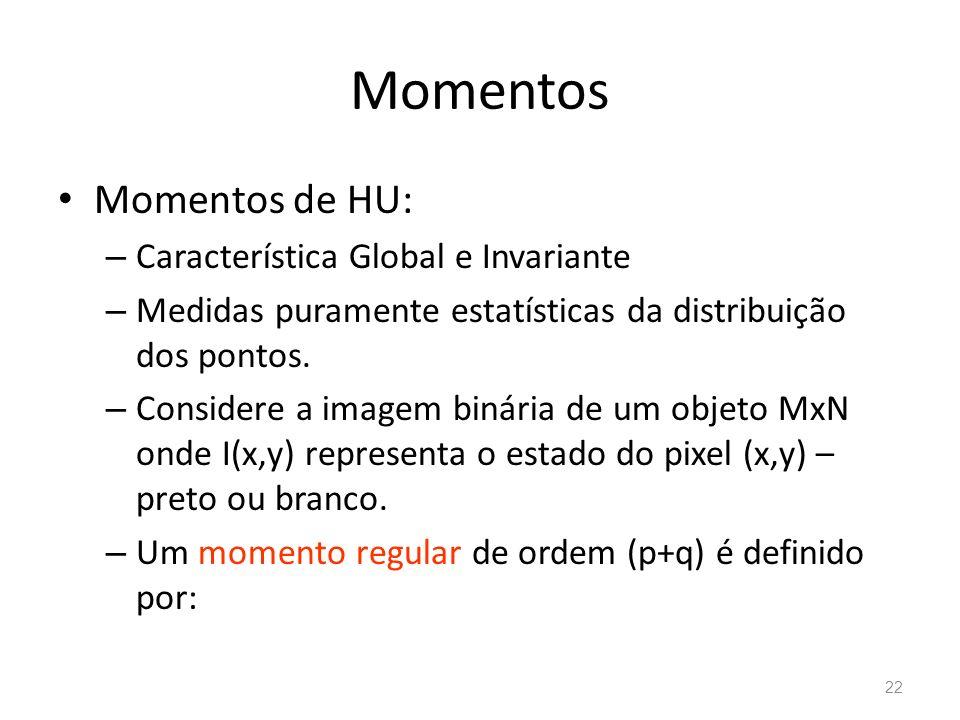Momentos Momentos de HU: – Característica Global e Invariante – Medidas puramente estatísticas da distribuição dos pontos. – Considere a imagem binári