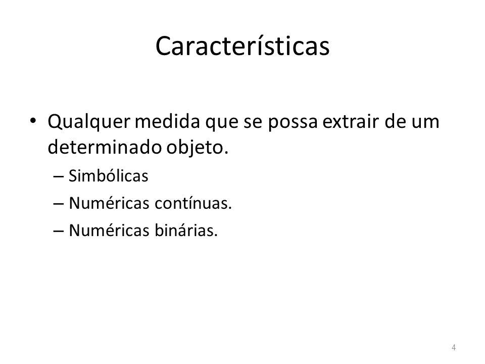 Características Qualquer medida que se possa extrair de um determinado objeto. – Simbólicas – Numéricas contínuas. – Numéricas binárias. 4
