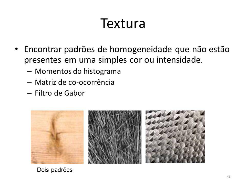 Textura Encontrar padrões de homogeneidade que não estão presentes em uma simples cor ou intensidade. – Momentos do histograma – Matriz de co-ocorrênc