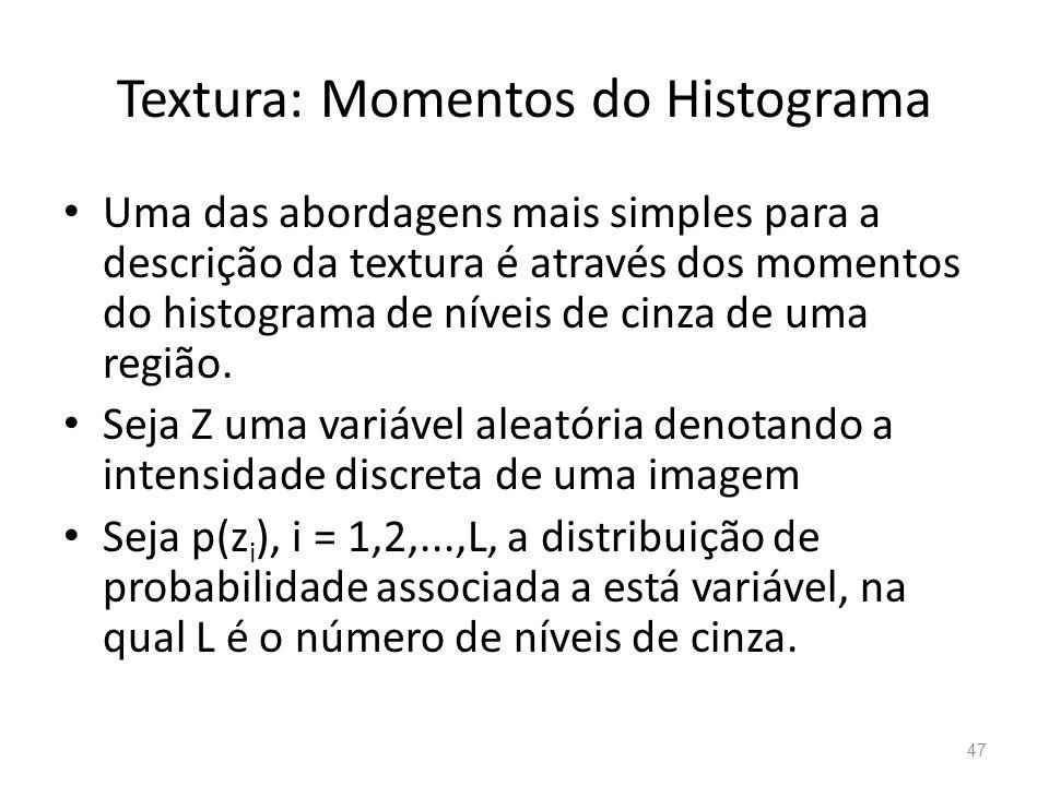 Textura: Momentos do Histograma Uma das abordagens mais simples para a descrição da textura é através dos momentos do histograma de níveis de cinza de
