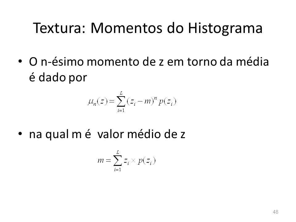 Textura: Momentos do Histograma O n-ésimo momento de z em torno da média é dado por na qual m é valor médio de z 48
