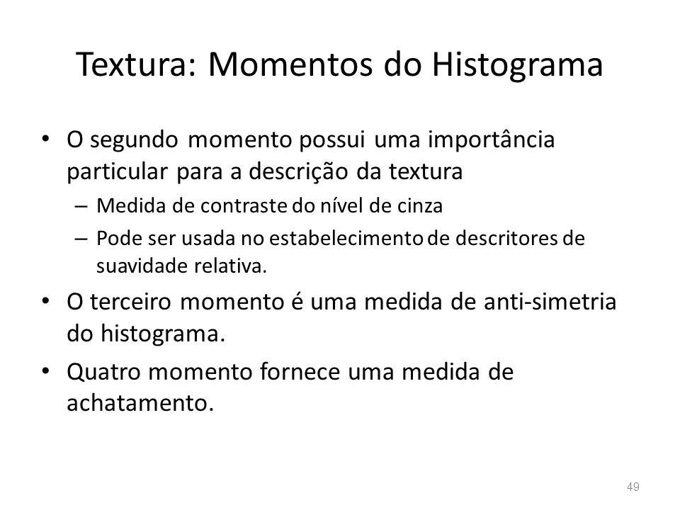 Textura: Momentos do Histograma O segundo momento possui uma importância particular para a descrição da textura – Medida de contraste do nível de cinz