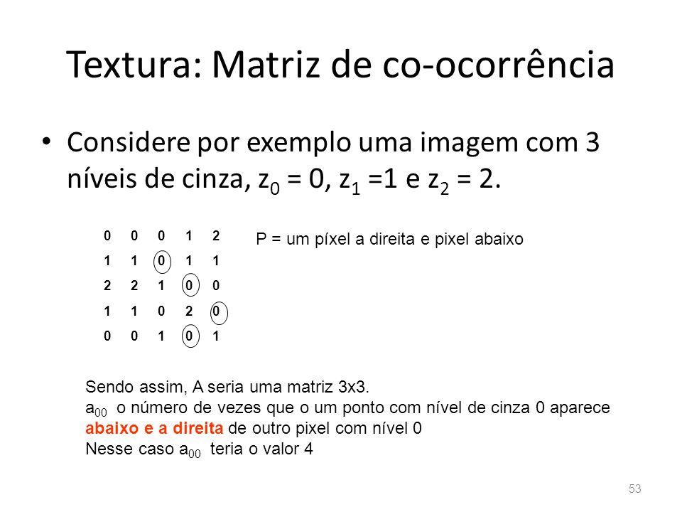 Textura: Matriz de co-ocorrência Considere por exemplo uma imagem com 3 níveis de cinza, z 0 = 0, z 1 =1 e z 2 = 2. 00012 11011 22100 11020 00101 P =