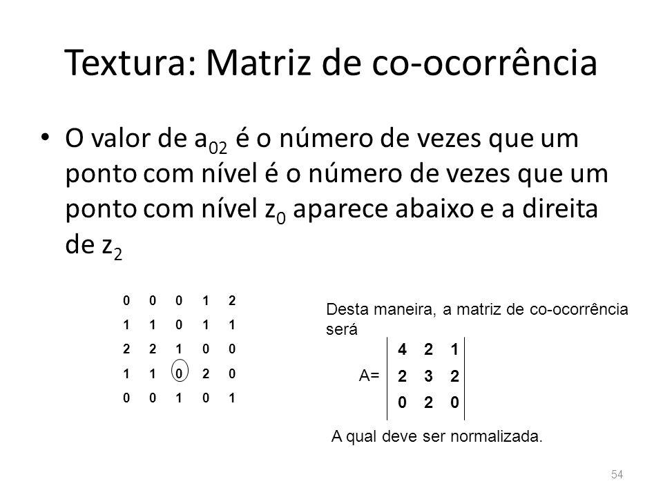 Textura: Matriz de co-ocorrência O valor de a 02 é o número de vezes que um ponto com nível é o número de vezes que um ponto com nível z 0 aparece aba