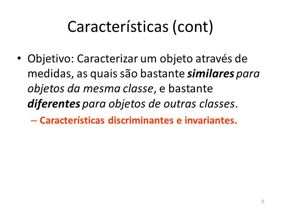Características (cont) Objetivo: Caracterizar um objeto através de medidas, as quais são bastante similares para objetos da mesma classe, e bastante d
