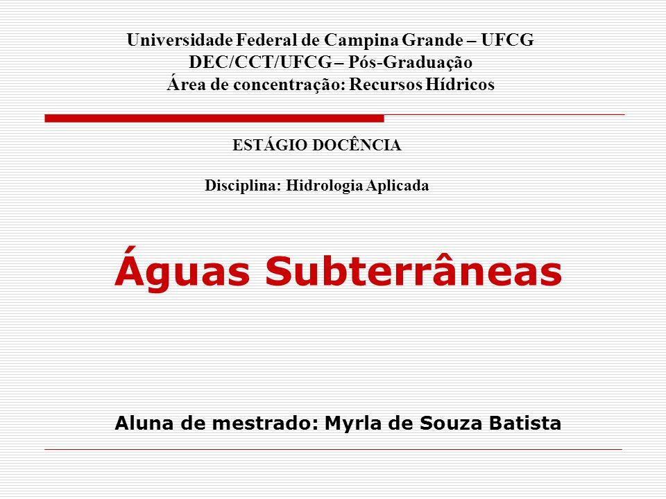 Águas Subterrâneas Aluna de mestrado: Myrla de Souza Batista Universidade Federal de Campina Grande – UFCG DEC/CCT/UFCG – Pós-Graduação Área de concen