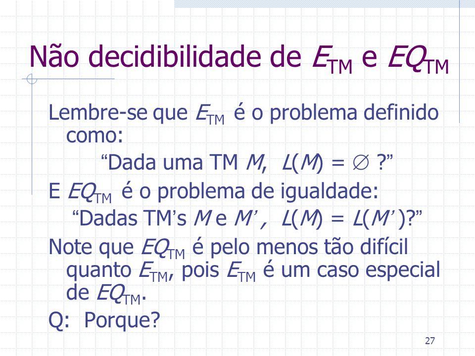 27 Não decidibilidade de E TM e EQ TM Lembre-se que E TM é o problema definido como: Dada uma TM M, L(M) = ? E EQ TM é o problema de igualdade: Dadas