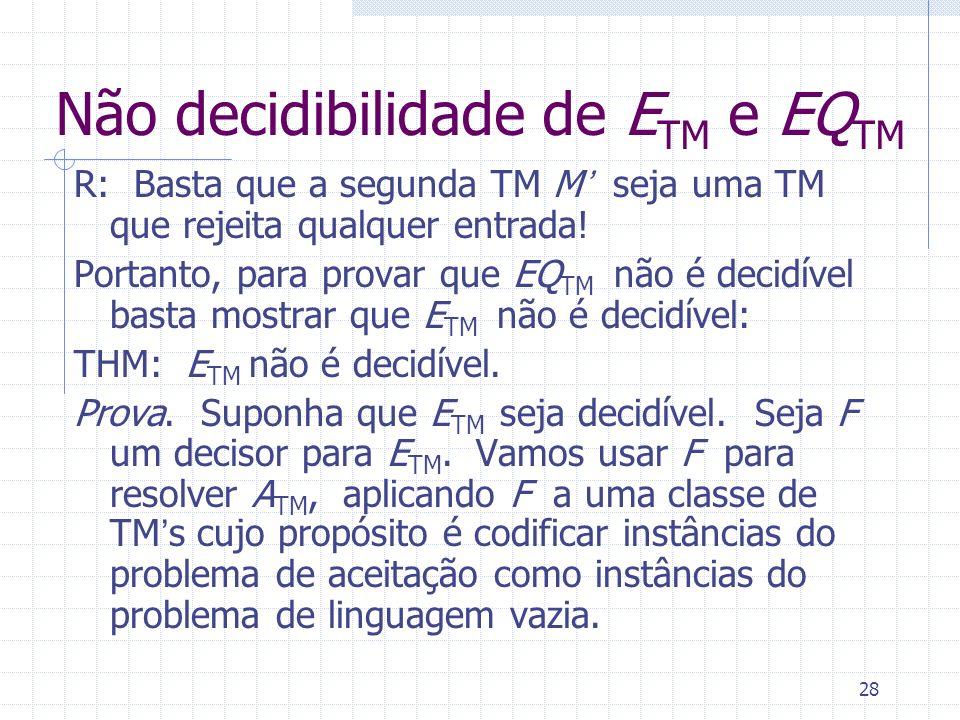 28 Não decidibilidade de E TM e EQ TM R: Basta que a segunda TM M seja uma TM que rejeita qualquer entrada! Portanto, para provar que EQ TM não é deci