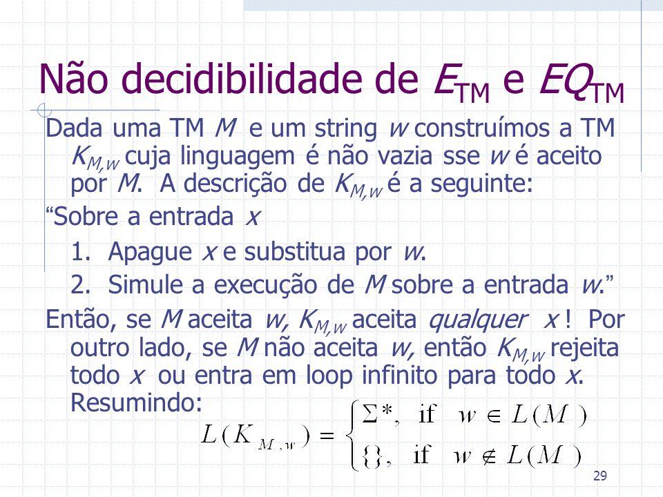 29 Não decidibilidade de E TM e EQ TM Dada uma TM M e um string w construímos a TM K M,w cuja linguagem é não vazia sse w é aceito por M. A descrição