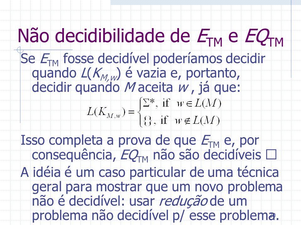 30 Não decidibilidade de E TM e EQ TM Se E TM fosse decidível poderíamos decidir quando L(K M,w ) é vazia e, portanto, decidir quando M aceita w, já q