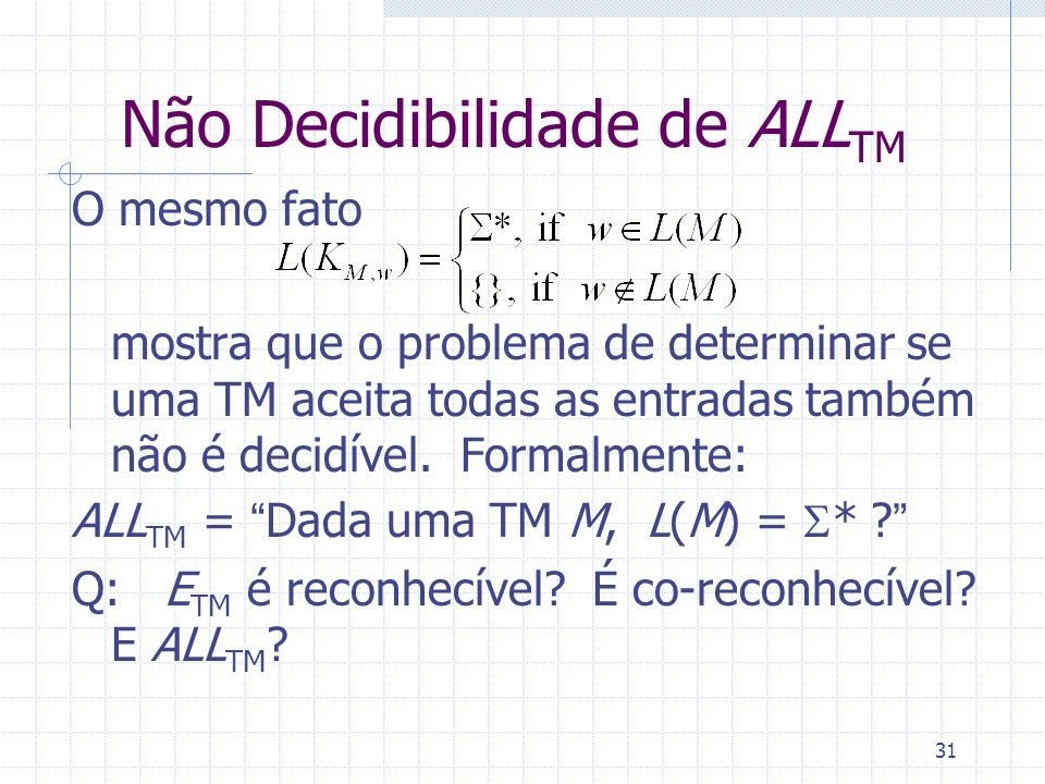 31 Não Decidibilidade de ALL TM O mesmo fato mostra que o problema de determinar se uma TM aceita todas as entradas também não é decidível. Formalment