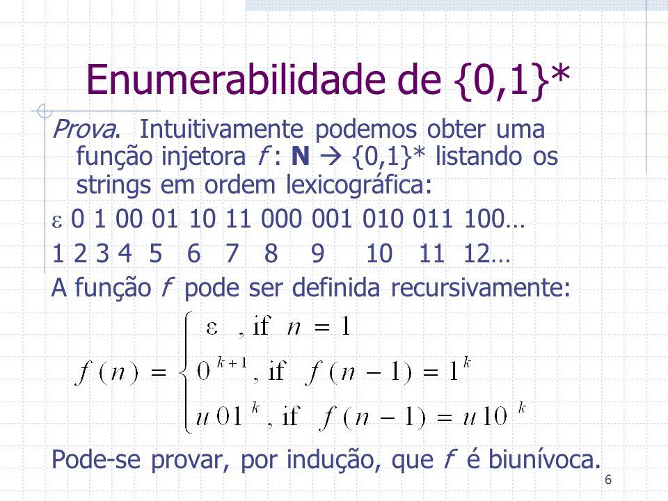 6 Enumerabilidade de {0,1}* Prova. Intuitivamente podemos obter uma função injetora f : N {0,1}* listando os strings em ordem lexicográfica: 0 1 00 01