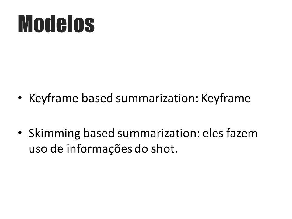 Keyframe based summarization: Keyframe Skimming based summarization: eles fazem uso de informações do shot.