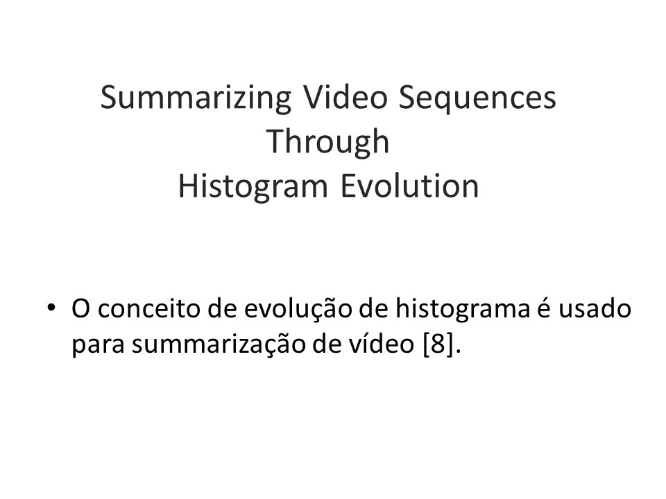 Summarizing Video Sequences Through Histogram Evolution O conceito de evolução de histograma é usado para summarização de vídeo [8].