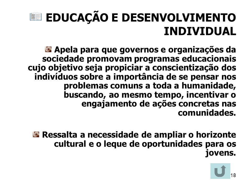18 EDUCAÇÃO E DESENVOLVIMENTO INDIVIDUAL Apela para que governos e organizações da sociedade promovam programas educacionais cujo objetivo seja propic