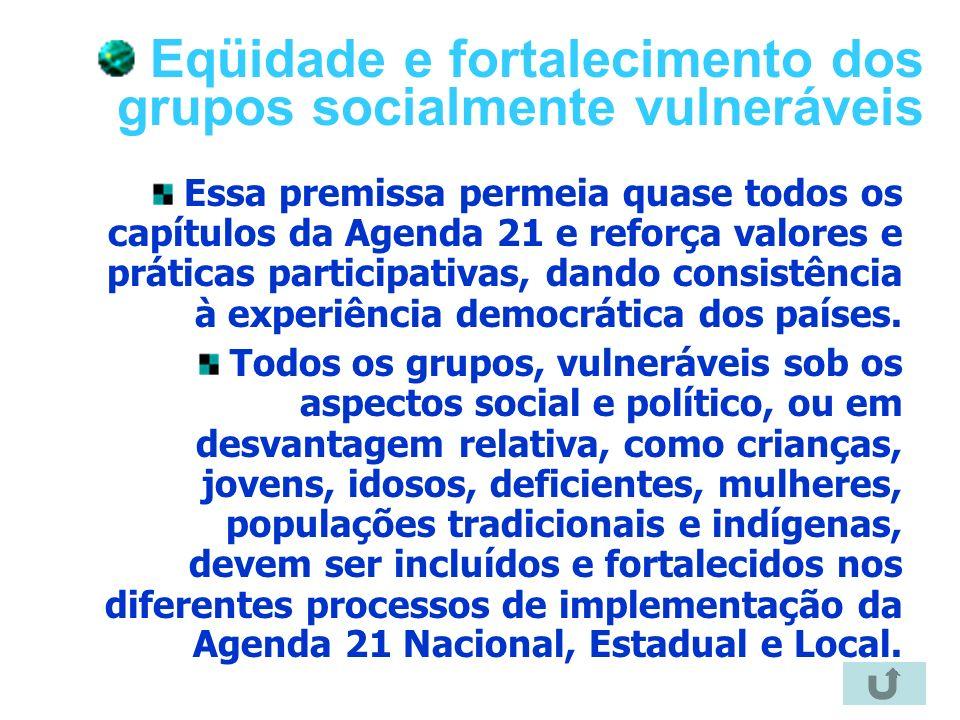 19 Eqüidade e fortalecimento dos grupos socialmente vulneráveis Essa premissa permeia quase todos os capítulos da Agenda 21 e reforça valores e prátic