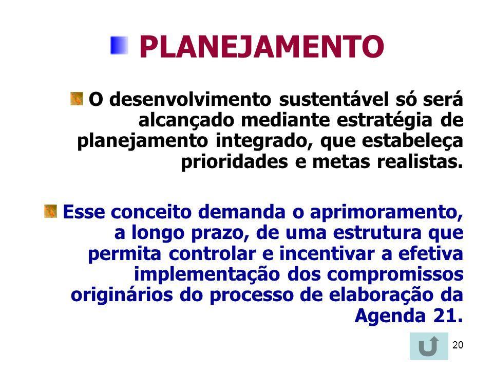 20 PLANEJAMENTO O desenvolvimento sustentável só será alcançado mediante estratégia de planejamento integrado, que estabeleça prioridades e metas real
