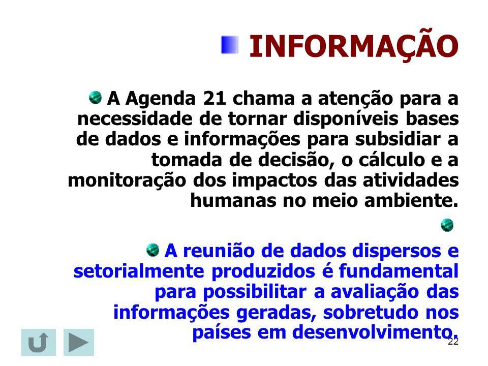 22 INFORMAÇÃO A Agenda 21 chama a atenção para a necessidade de tornar disponíveis bases de dados e informações para subsidiar a tomada de decisão, o